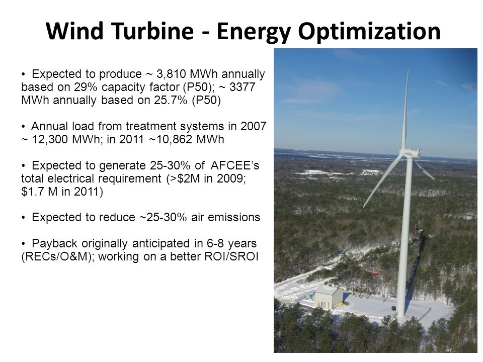 8 Wind Turbine - Energy Optimization Expected to produce ~ 3,810 MWh annually based on 29% capacity factor (P50); ~ 3377 MWh annually based on 25.7% (P50) Annual load from treatment systems in 2007 ~ 12,300 MWh; in 2011 ~10,862 MWh Expected to generate 25-30% of AFCEE's total electrical requirement (>$2M in 2009; $1.7 M in 2011) Expected to reduce ~25-30% air emissions Payback originally anticipated in 6-8 years (RECs/O&M); working on a better ROI/SROI