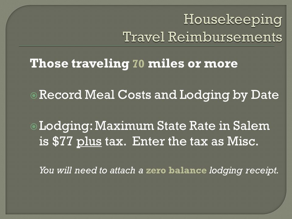 Those traveling 70 miles or more  Record Meal Costs and Lodging by Date  Lodging: Maximum State Rate in Salem is $77 plus tax.