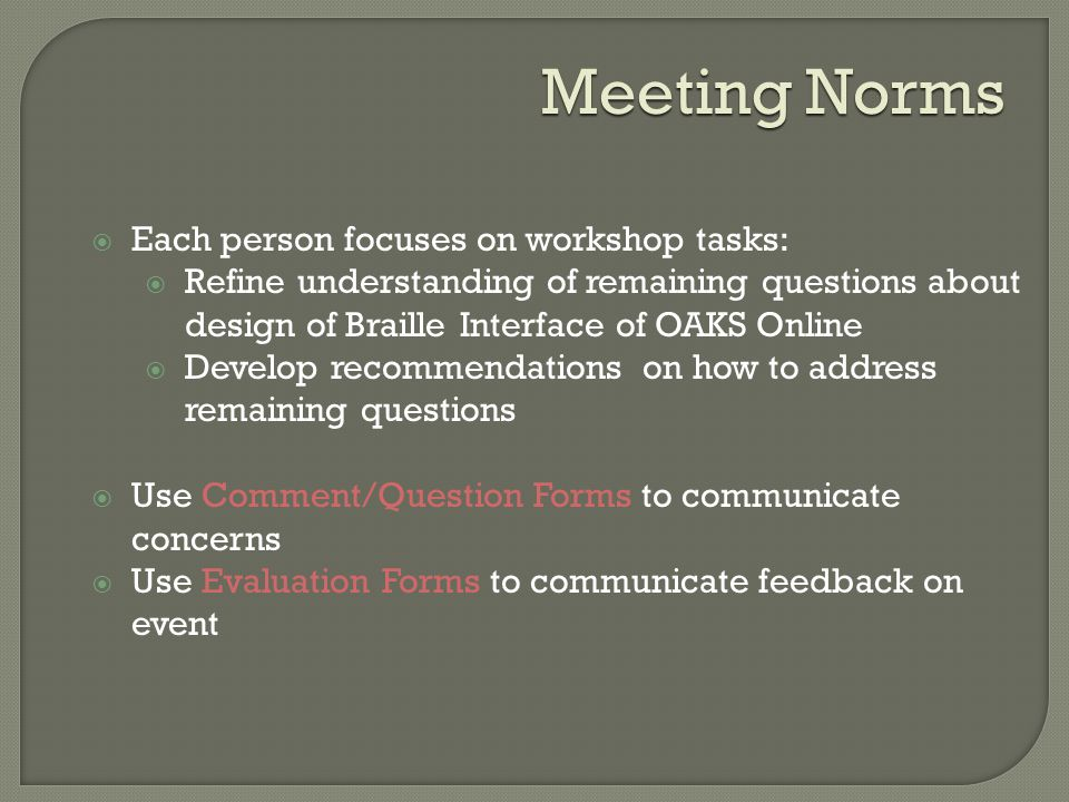 Meeting Norms  Each person focuses on workshop tasks:  Refine understanding of remaining questions about design of Braille Interface of OAKS Online  Develop recommendations on how to address remaining questions  Use Comment/Question Forms to communicate concerns  Use Evaluation Forms to communicate feedback on event