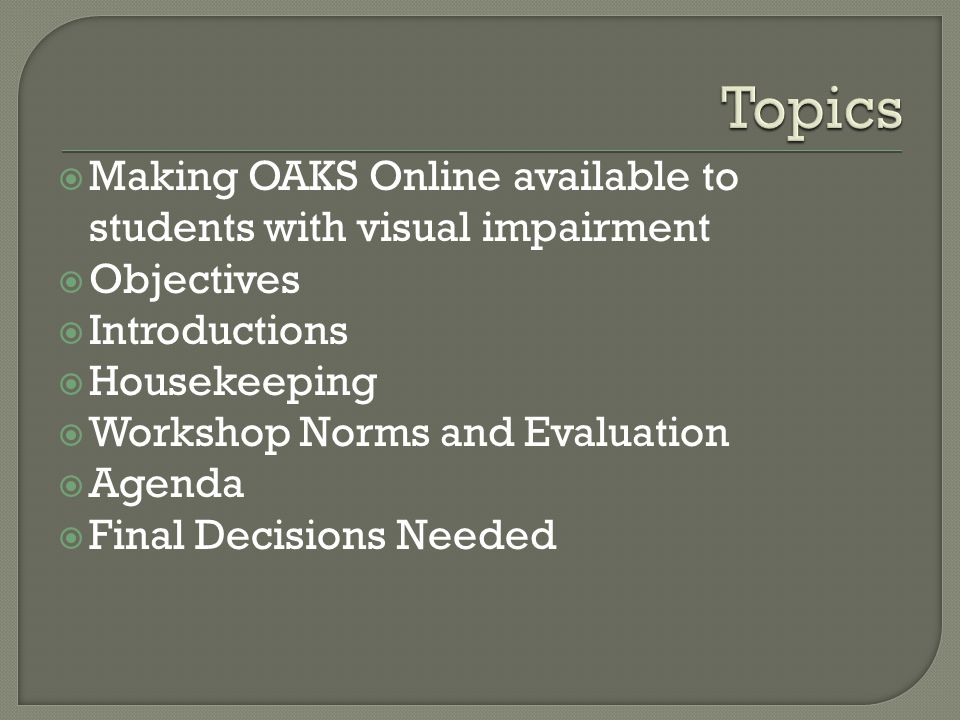  Making OAKS Online available to students with visual impairment  Objectives  Introductions  Housekeeping  Workshop Norms and Evaluation  Agenda  Final Decisions Needed