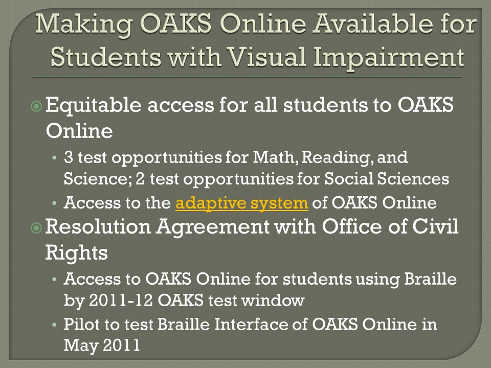  Equitable access for all students to OAKS Online 3 test opportunities for Math, Reading, and Science; 2 test opportunities for Social Sciences Access to the adaptive system of OAKS Online  Resolution Agreement with Office of Civil Rights Access to OAKS Online for students using Braille by 2011-12 OAKS test window Pilot to test Braille Interface of OAKS Online in May 2011