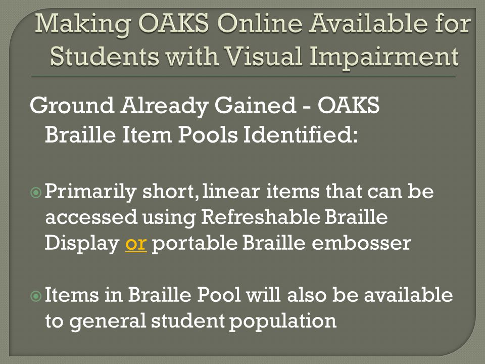 Ground Already Gained - OAKS Braille Item Pools Identified:  Primarily short, linear items that can be accessed using Refreshable Braille Display or portable Braille embosser  Items in Braille Pool will also be available to general student population