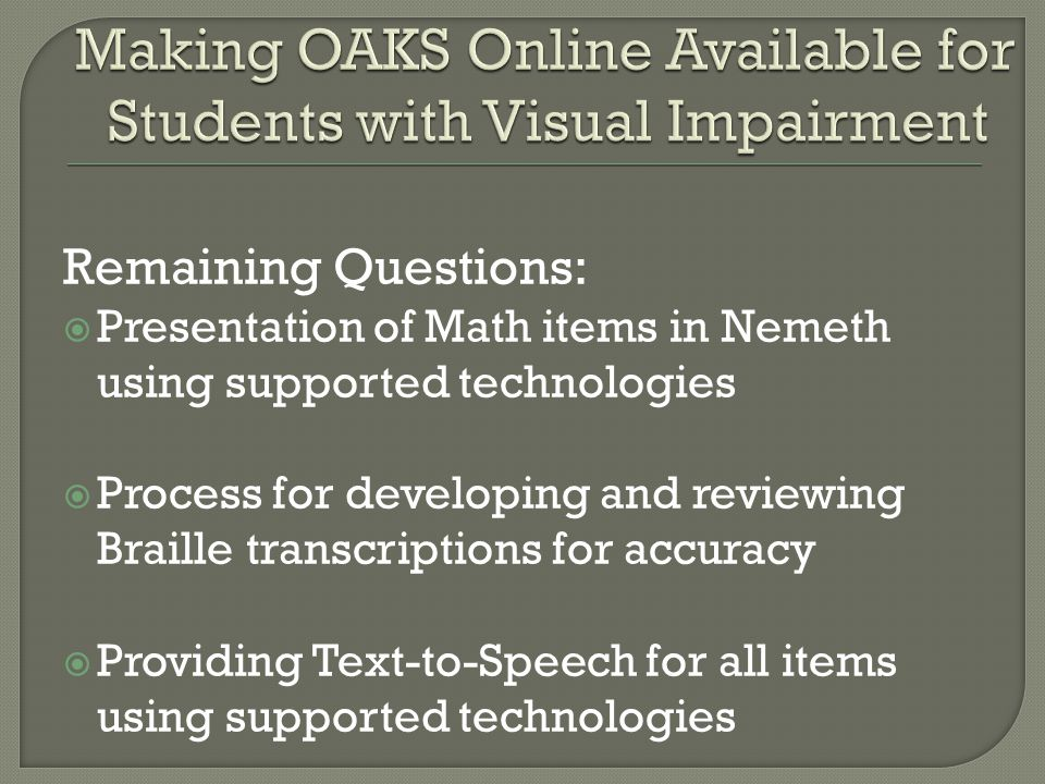 Remaining Questions:  Presentation of Math items in Nemeth using supported technologies  Process for developing and reviewing Braille transcriptions for accuracy  Providing Text-to-Speech for all items using supported technologies