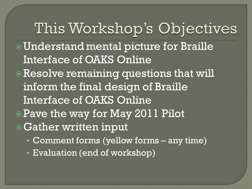  Understand mental picture for Braille Interface of OAKS Online  Resolve remaining questions that will inform the final design of Braille Interface of OAKS Online  Pave the way for May 2011 Pilot  Gather written input Comment forms (yellow forms – any time) Evaluation (end of workshop)
