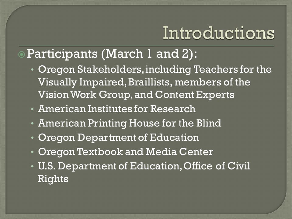  Participants (March 1 and 2): Oregon Stakeholders, including Teachers for the Visually Impaired, Braillists, members of the Vision Work Group, and Content Experts American Institutes for Research American Printing House for the Blind Oregon Department of Education Oregon Textbook and Media Center U.S.
