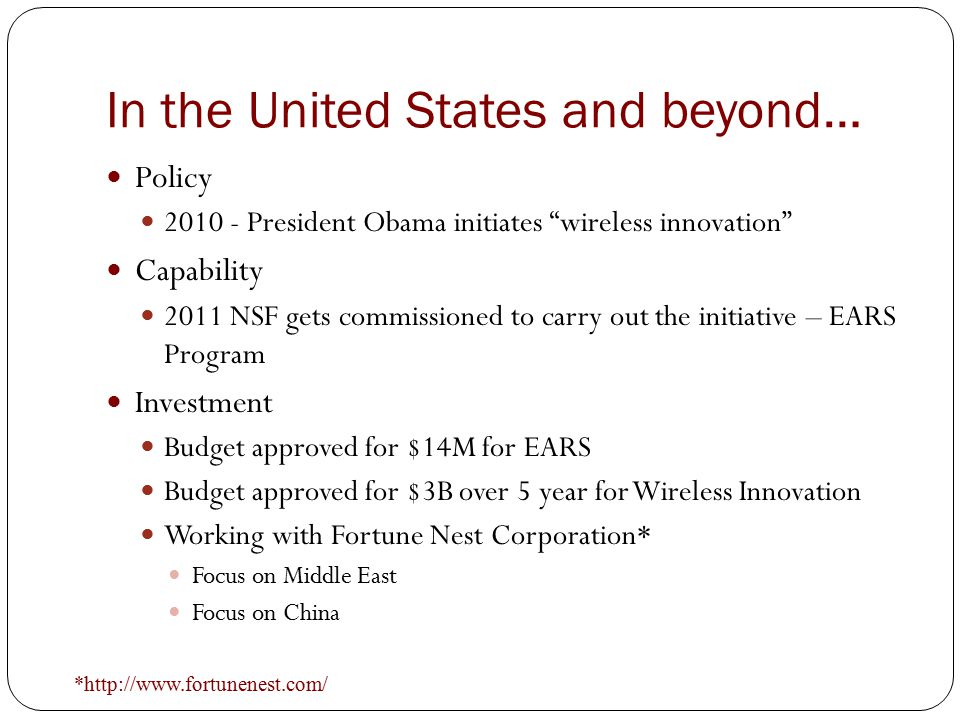In the United States and beyond… Policy 2010 - President Obama initiates wireless innovation Capability 2011 NSF gets commissioned to carry out the initiative – EARS Program Investment Budget approved for $14M for EARS Budget approved for $3B over 5 year for Wireless Innovation Working with Fortune Nest Corporation* Focus on Middle East Focus on China *http://www.fortunenest.com/