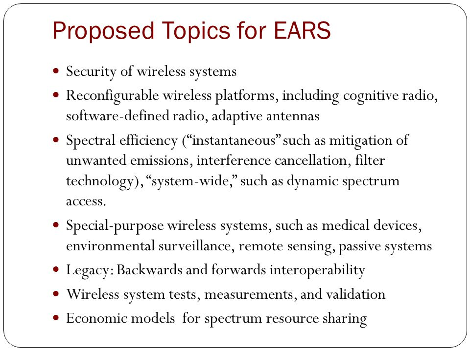 Proposed Topics for EARS Security of wireless systems Reconfigurable wireless platforms, including cognitive radio, software-defined radio, adaptive antennas Spectral efficiency ( instantaneous such as mitigation of unwanted emissions, interference cancellation, filter technology), system-wide, such as dynamic spectrum access.