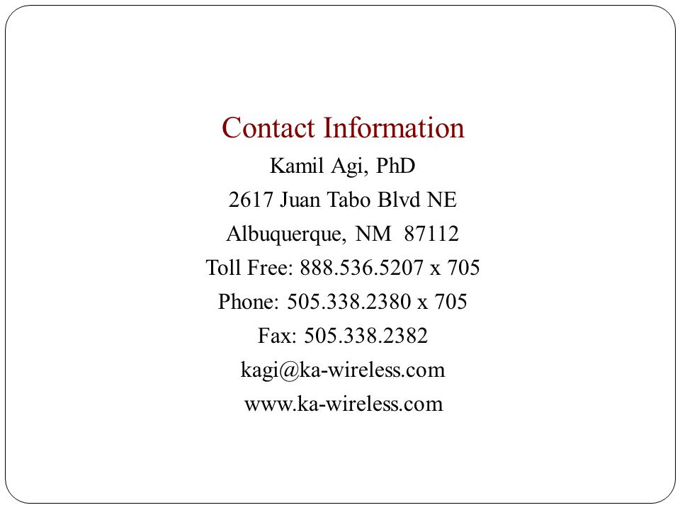 Contact Information Kamil Agi, PhD 2617 Juan Tabo Blvd NE Albuquerque, NM 87112 Toll Free: 888.536.5207 x 705 Phone: 505.338.2380 x 705 Fax: 505.338.2382 kagi@ka-wireless.com www.ka-wireless.com