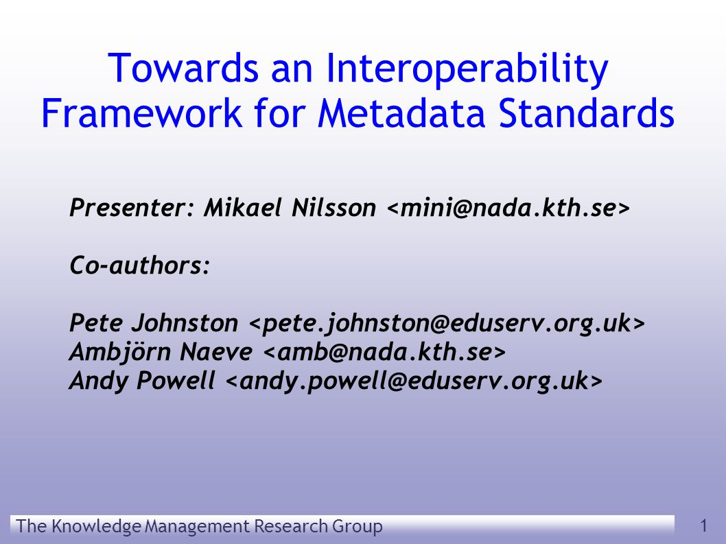 The Knowledge Management Research Group 1 Towards an Interoperability Framework for Metadata Standards Presenter: Mikael Nilsson Co-authors: Pete Johnston Ambjörn Naeve Andy Powell