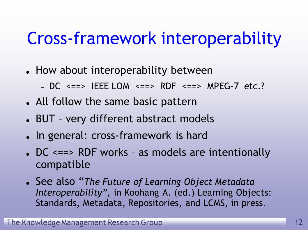 The Knowledge Management Research Group 12 Cross-framework interoperability How about interoperability between  DC IEEE LOM RDF MPEG-7 etc..