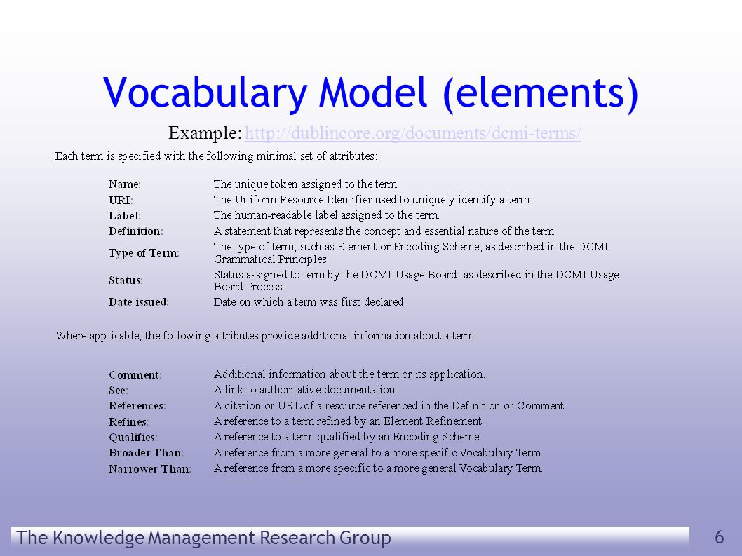 The Knowledge Management Research Group 6 Vocabulary Model (elements) Example: http://dublincore.org/documents/dcmi-terms/http://dublincore.org/documents/dcmi-terms/