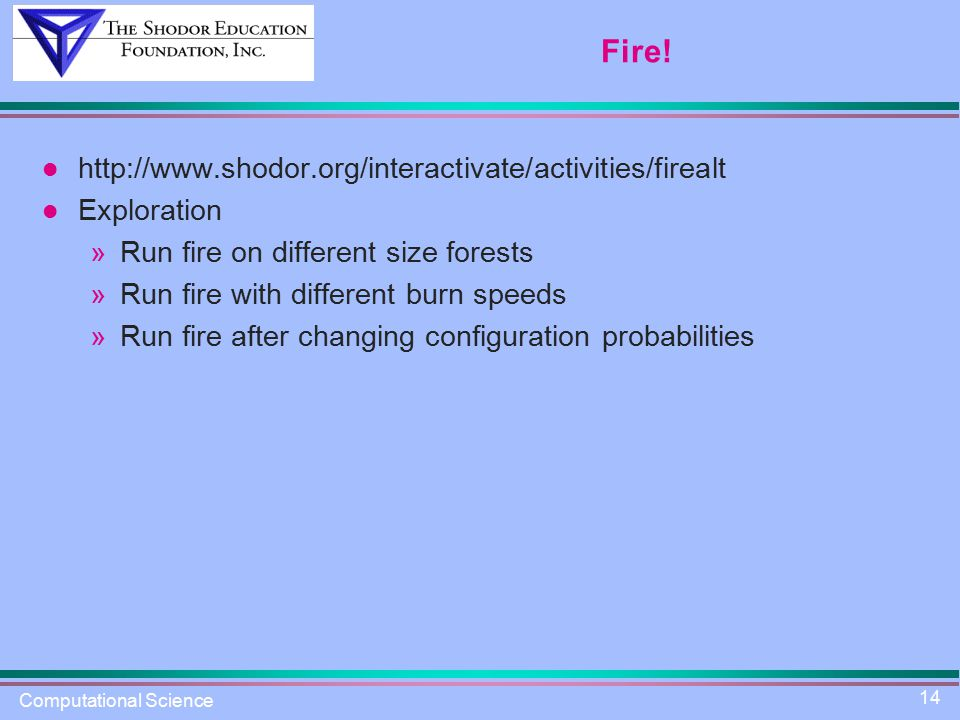 Computational Science 14 Fire! http://www.shodor.org/interactivate/activities/firealt Exploration »Run fire on different size forests »Run fire with d