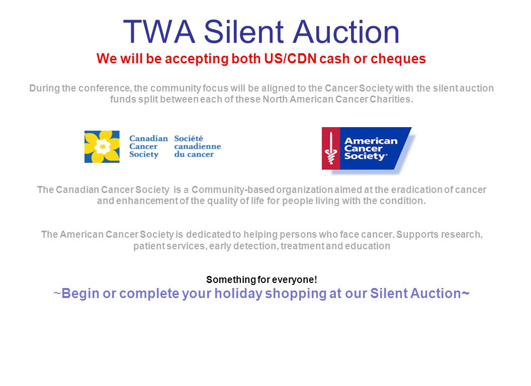 TWA Silent Auction We will be accepting both US/CDN cash or cheques During the conference, the community focus will be aligned to the Cancer Society with the silent auction funds split between each of these North American Cancer Charities.