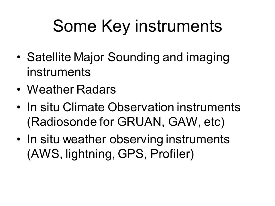 Some Key instruments Satellite Major Sounding and imaging instruments Weather Radars In situ Climate Observation instruments (Radiosonde for GRUAN, GAW, etc) In situ weather observing instruments (AWS, lightning, GPS, Profiler)