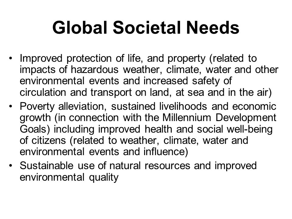 Global Societal Needs Improved protection of life, and property (related to impacts of hazardous weather, climate, water and other environmental events and increased safety of circulation and transport on land, at sea and in the air) Poverty alleviation, sustained livelihoods and economic growth (in connection with the Millennium Development Goals) including improved health and social well-being of citizens (related to weather, climate, water and environmental events and influence) Sustainable use of natural resources and improved environmental quality