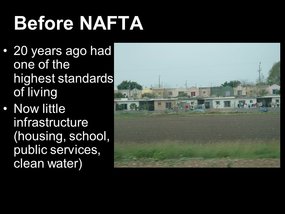 Before NAFTA 20 years ago had one of the highest standards of living Now little infrastructure (housing, school, public services, clean water)