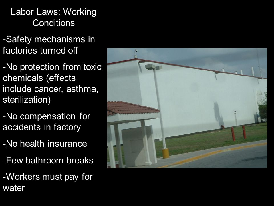 Labor Laws: Working Conditions -Safety mechanisms in factories turned off -No protection from toxic chemicals (effects include cancer, asthma, sterili
