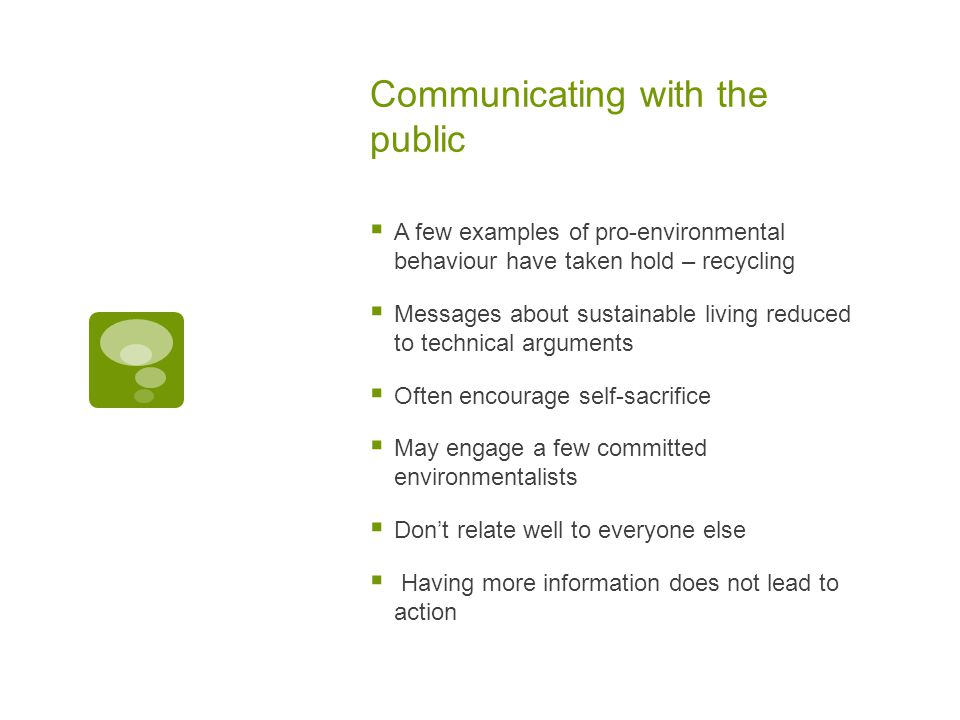 Communicating with the public  A few examples of pro-environmental behaviour have taken hold – recycling  Messages about sustainable living reduced to technical arguments  Often encourage self-sacrifice  May engage a few committed environmentalists  Don't relate well to everyone else  Having more information does not lead to action