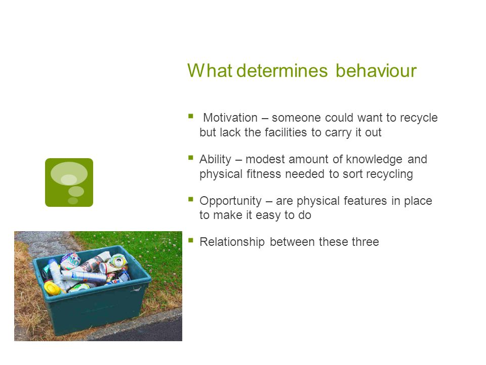 What determines behaviour  Motivation – someone could want to recycle but lack the facilities to carry it out  Ability – modest amount of knowledge and physical fitness needed to sort recycling  Opportunity – are physical features in place to make it easy to do  Relationship between these three
