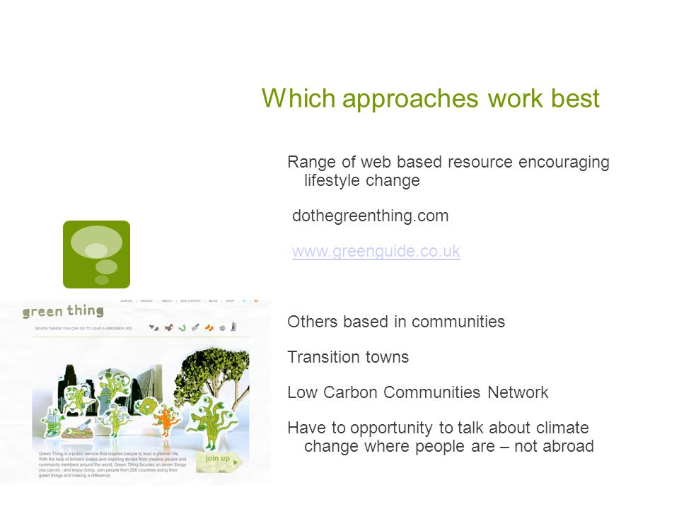 Which approaches work best Range of web based resource encouraging lifestyle change dothegreenthing.com www.greenguide.co.uk Others based in communities Transition towns Low Carbon Communities Network Have to opportunity to talk about climate change where people are – not abroad