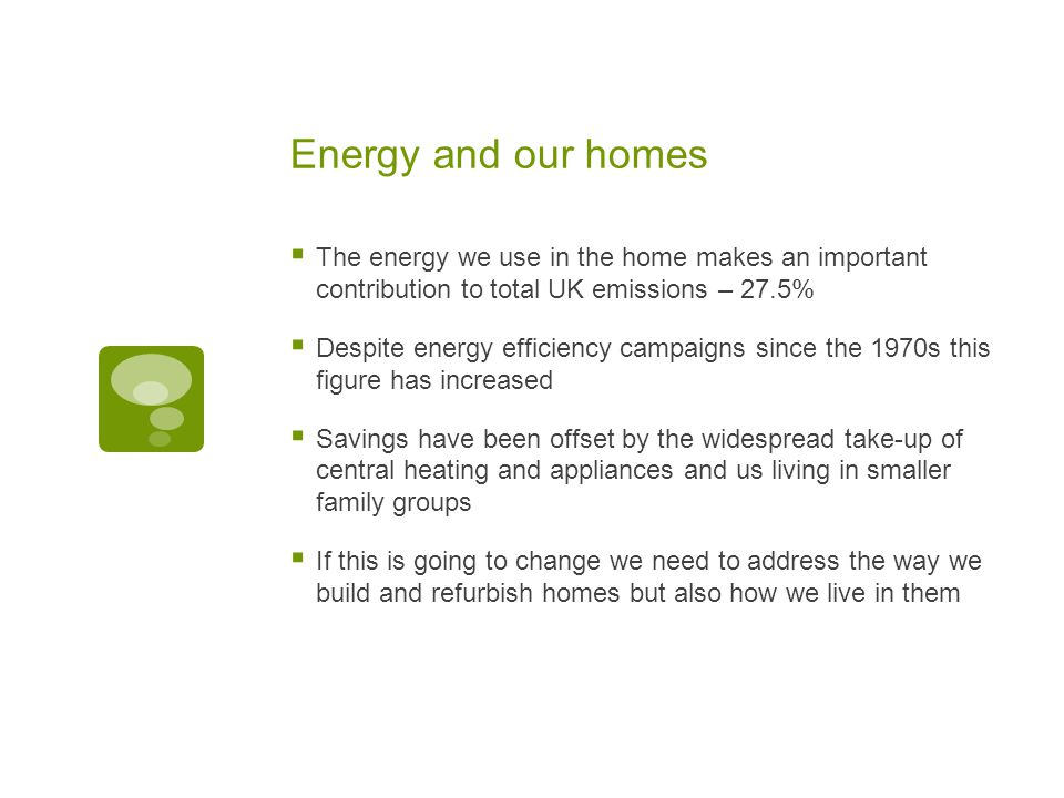 Energy and our homes  The energy we use in the home makes an important contribution to total UK emissions – 27.5%  Despite energy efficiency campaigns since the 1970s this figure has increased  Savings have been offset by the widespread take-up of central heating and appliances and us living in smaller family groups  If this is going to change we need to address the way we build and refurbish homes but also how we live in them