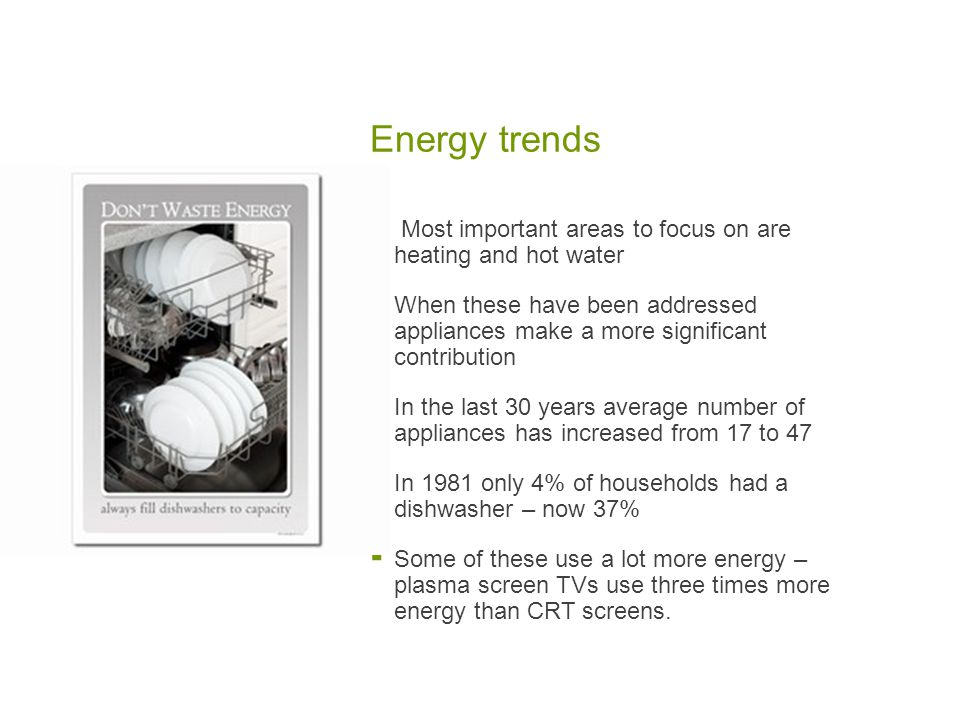 Energy trends  Most important areas to focus on are heating and hot water  When these have been addressed appliances make a more significant contribution  In the last 30 years average number of appliances has increased from 17 to 47  In 1981 only 4% of households had a dishwasher – now 37%  Some of these use a lot more energy – plasma screen TVs use three times more energy than CRT screens.
