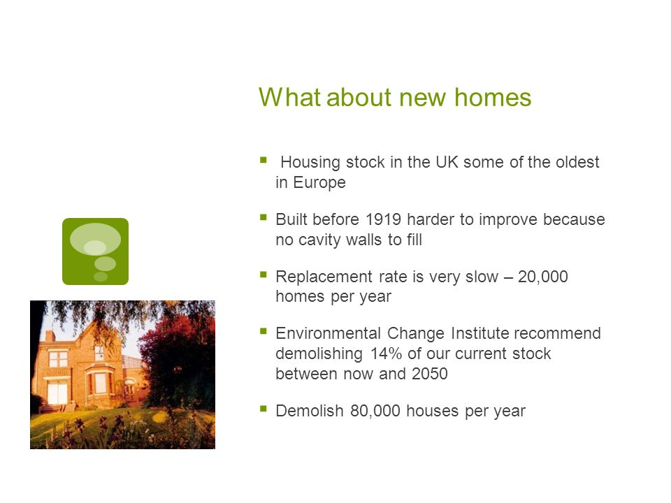 What about new homes  Housing stock in the UK some of the oldest in Europe  Built before 1919 harder to improve because no cavity walls to fill  Replacement rate is very slow – 20,000 homes per year  Environmental Change Institute recommend demolishing 14% of our current stock between now and 2050  Demolish 80,000 houses per year