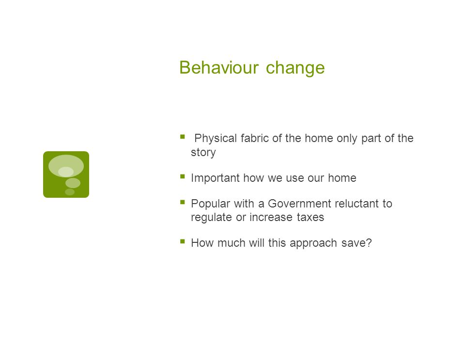Behaviour change  Physical fabric of the home only part of the story  Important how we use our home  Popular with a Government reluctant to regulate or increase taxes  How much will this approach save