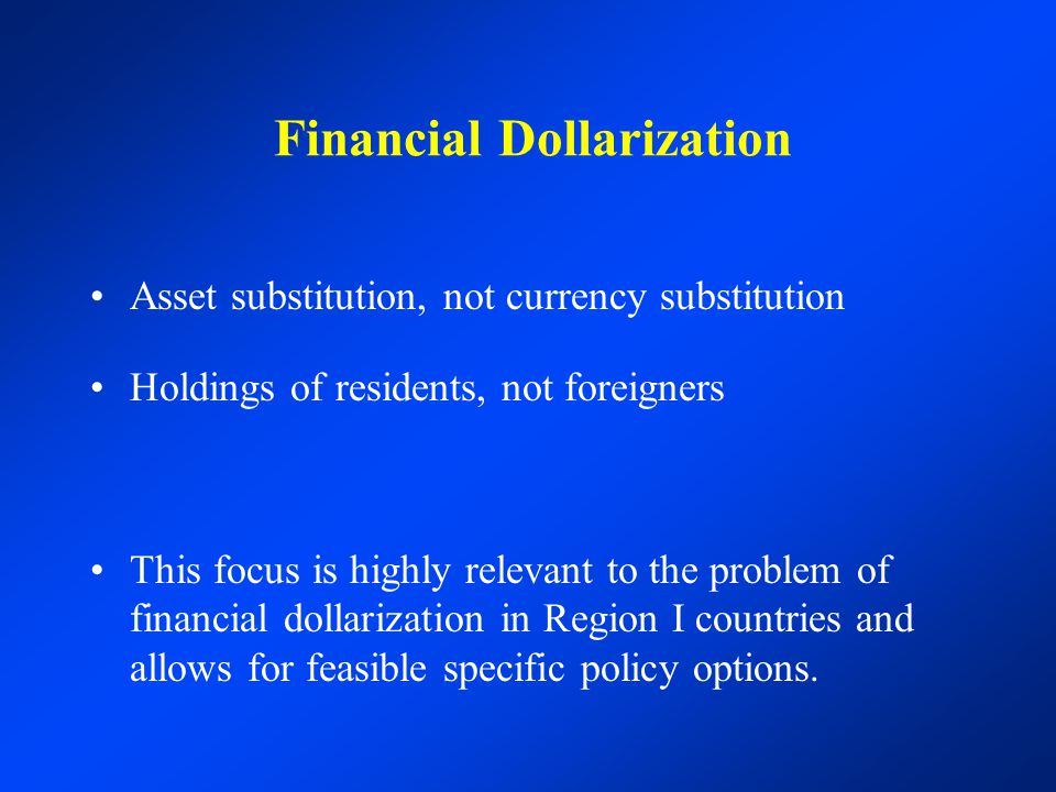 Financial Dollarization Asset substitution, not currency substitution Holdings of residents, not foreigners This focus is highly relevant to the probl