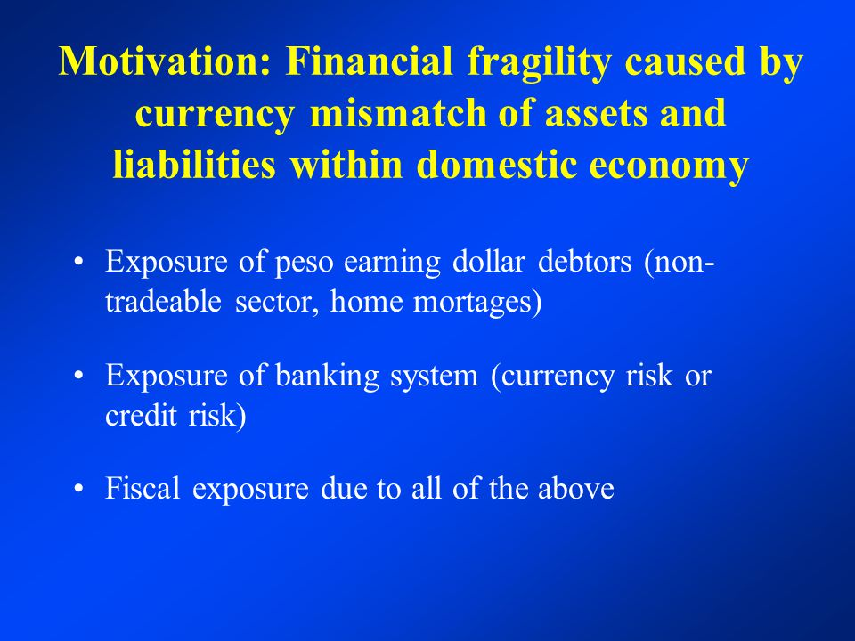 Motivation: Financial fragility caused by currency mismatch of assets and liabilities within domestic economy Exposure of peso earning dollar debtors