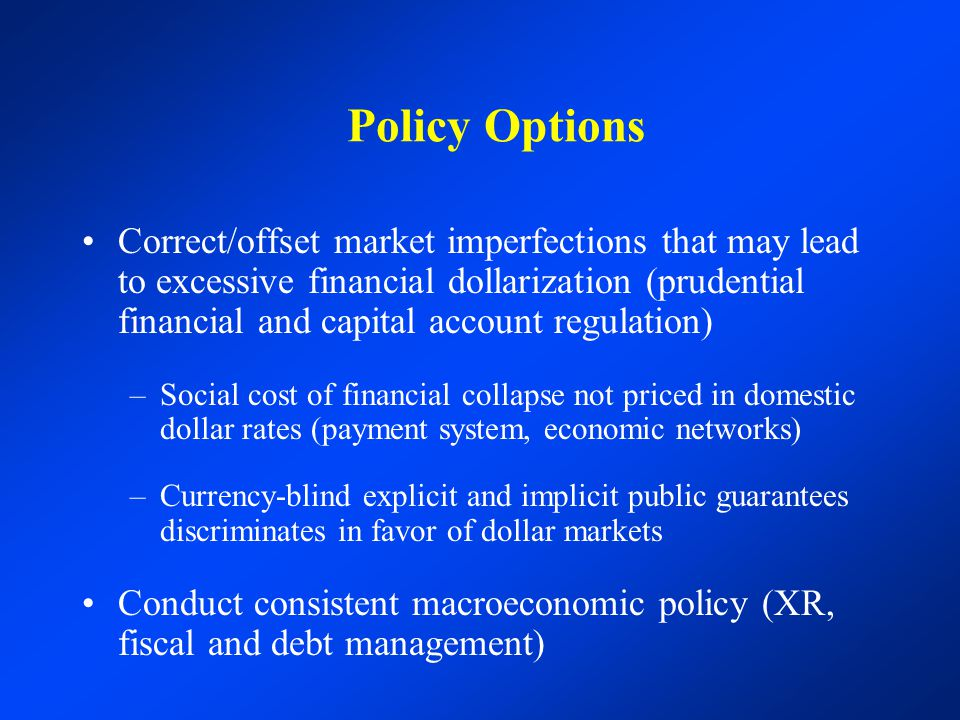 Policy Options Correct/offset market imperfections that may lead to excessive financial dollarization (prudential financial and capital account regulation) –Social cost of financial collapse not priced in domestic dollar rates (payment system, economic networks) –Currency-blind explicit and implicit public guarantees discriminates in favor of dollar markets Conduct consistent macroeconomic policy (XR, fiscal and debt management)
