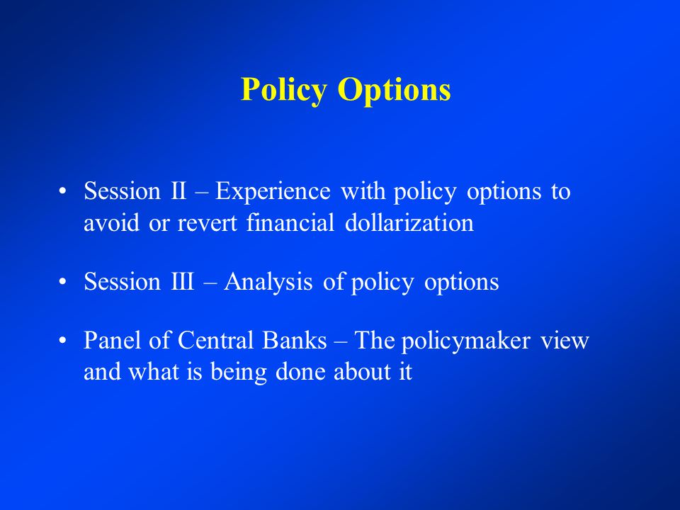 Policy Options Session II – Experience with policy options to avoid or revert financial dollarization Session III – Analysis of policy options Panel o
