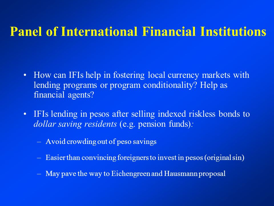 Panel of International Financial Institutions How can IFIs help in fostering local currency markets with lending programs or program conditionality? H