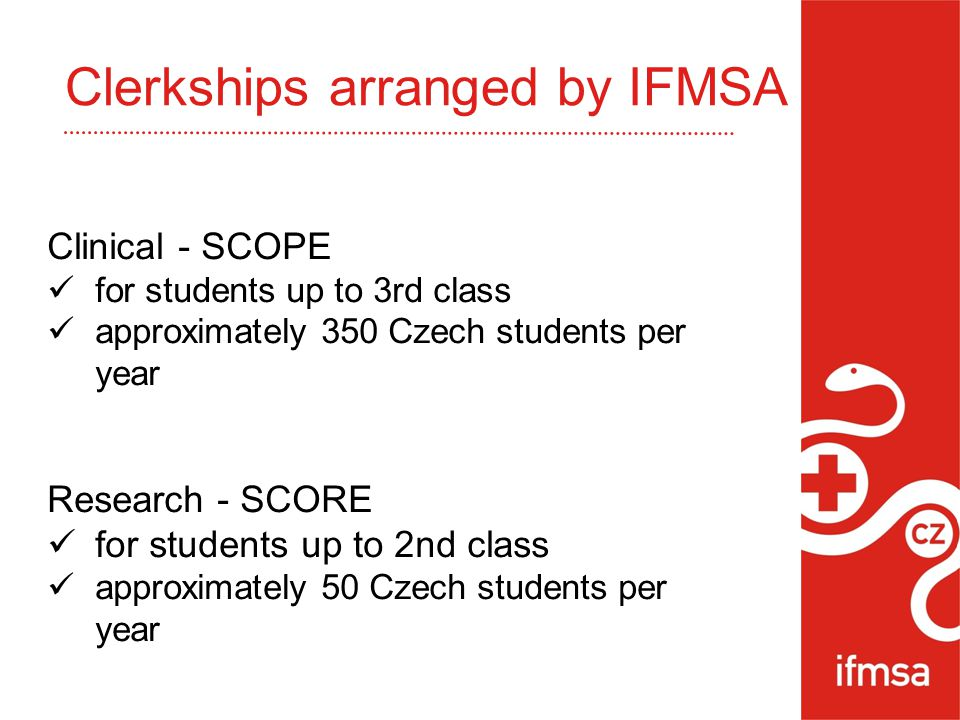 Clinical - SCOPE for students up to 3rd class approximately 350 Czech students per year Research - SCORE for students up to 2nd class approximately 50 Czech students per year Clerkships arranged by IFMSA