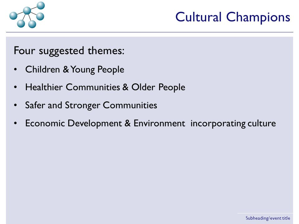 Subheading/event title Four suggested themes: Children & Young People Healthier Communities & Older People Safer and Stronger Communities Economic Development & Environment incorporating culture But many councils setting own themes.