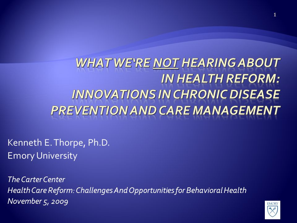Kenneth E. Thorpe, Ph.D. Emory University The Carter Center Health Care Reform: Challenges And Opportunities for Behavioral Health November 5, 2009 1