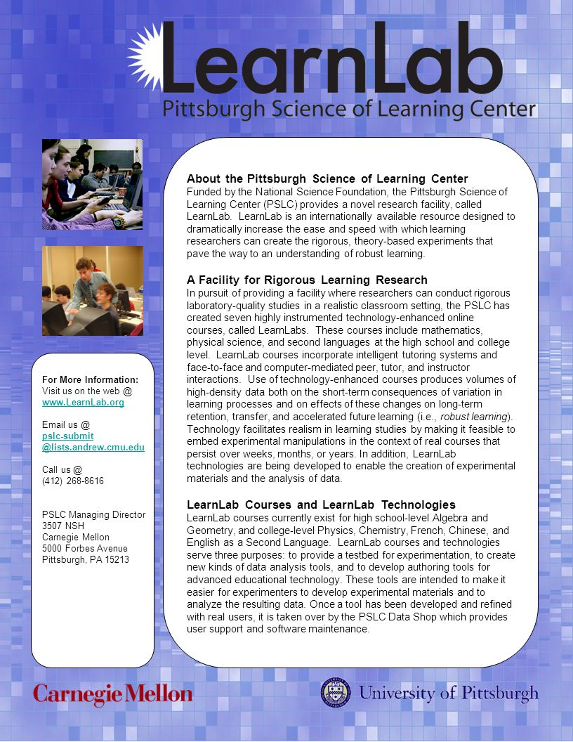 About the Pittsburgh Science of Learning Center Funded by the National Science Foundation, the Pittsburgh Science of Learning Center (PSLC) provides a novel research facility, called LearnLab.