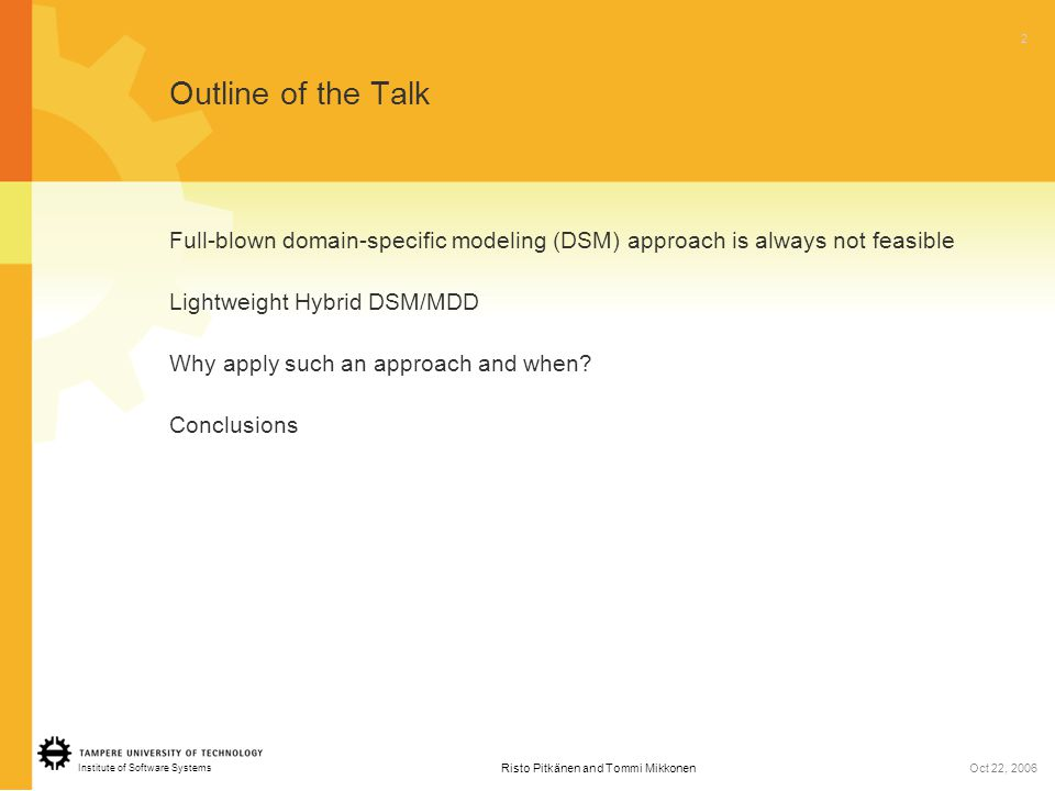 Institute of Software Systems 2 Risto Pitkänen and Tommi MikkonenOct 22, 2006 Outline of the Talk Full-blown domain-specific modeling (DSM) approach is always not feasible Lightweight Hybrid DSM/MDD Why apply such an approach and when.