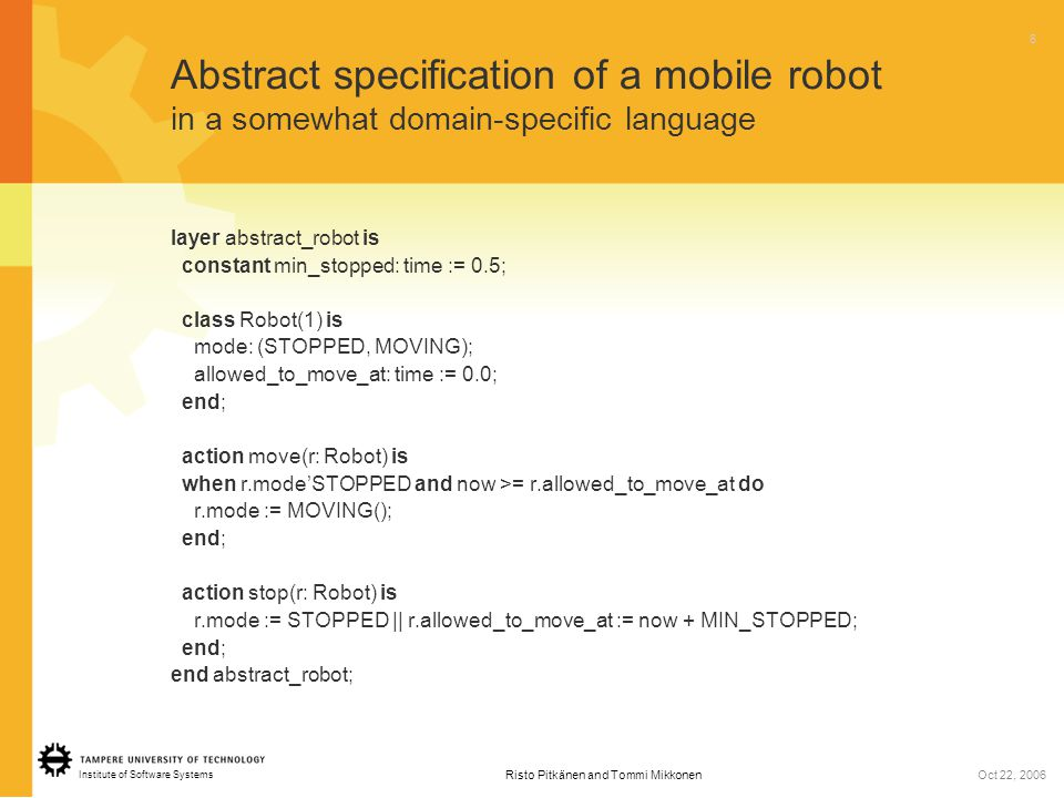 Institute of Software Systems 6 Risto Pitkänen and Tommi MikkonenOct 22, 2006 Abstract specification of a mobile robot in a somewhat domain-specific language layer abstract_robot is constant min_stopped: time := 0.5; class Robot(1) is mode: (STOPPED, MOVING); allowed_to_move_at: time := 0.0; end; action move(r: Robot) is when r.mode'STOPPED and now >= r.allowed_to_move_at do r.mode := MOVING(); end; action stop(r: Robot) is r.mode := STOPPED || r.allowed_to_move_at := now + MIN_STOPPED; end; end abstract_robot;