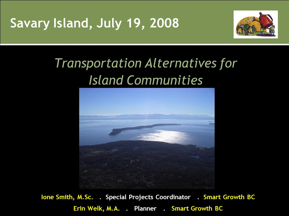 Savary Island, July 19, 2008 Transportation Alternatives for Island Communities Ione Smith, M.Sc.. Special Projects Coordinator. Smart Growth BC Erin