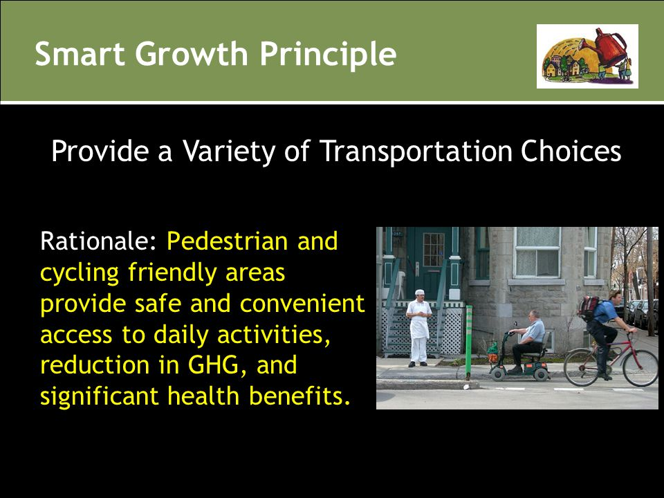Smart Growth Principle Rationale: Pedestrian and cycling friendly areas provide safe and convenient access to daily activities, reduction in GHG, and