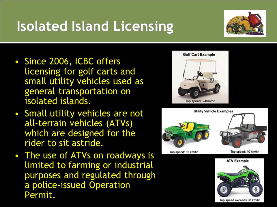 Isolated Island Licensing Since 2006, ICBC offers licensing for golf carts and small utility vehicles used as general transportation on isolated islan