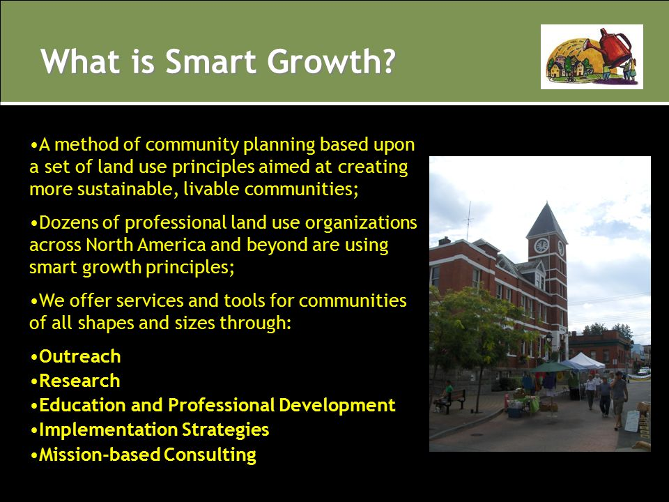 What is Smart Growth? A method of community planning based upon a set of land use principles aimed at creating more sustainable, livable communities;