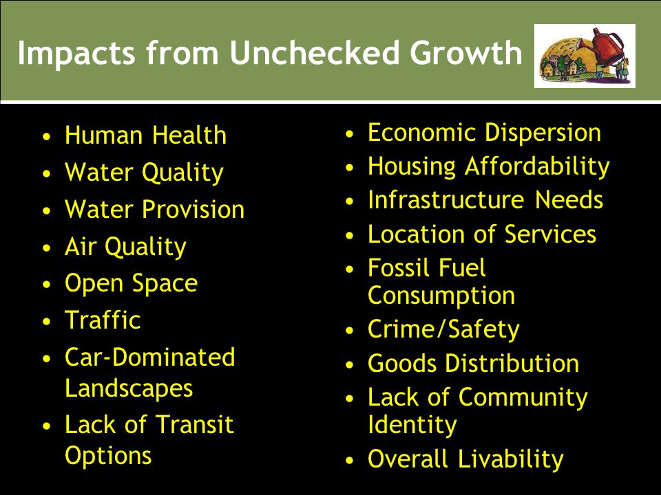 Impacts from Unchecked Growth Human Health Water Quality Water Provision Air Quality Open Space Traffic Car-Dominated Landscapes Lack of Transit Optio
