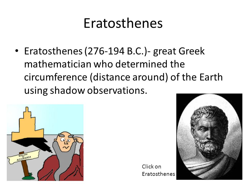 Eratosthenes Eratosthenes (276-194 B.C.)- great Greek mathematician who determined the circumference (distance around) of the Earth using shadow observations.