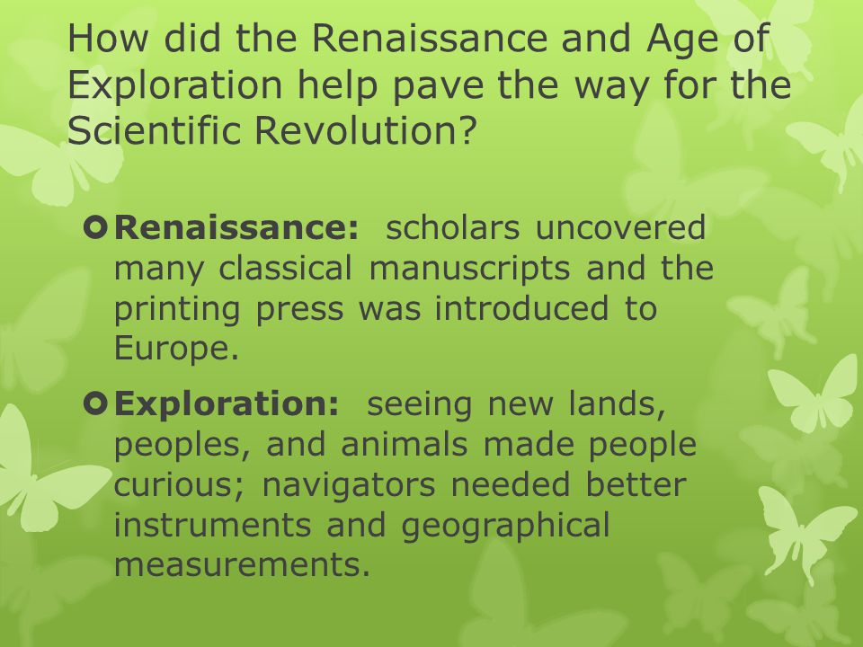 How did the Renaissance and Age of Exploration help pave the way for the Scientific Revolution?  Renaissance: scholars uncovered many classical manus