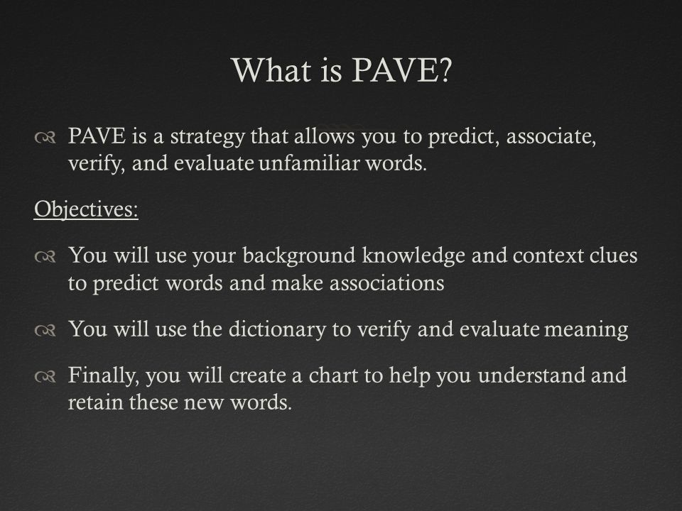 What is PAVE?What is PAVE?  PAVE is a strategy that allows you to predict, associate, verify, and evaluate unfamiliar words. Objectives:  You will u
