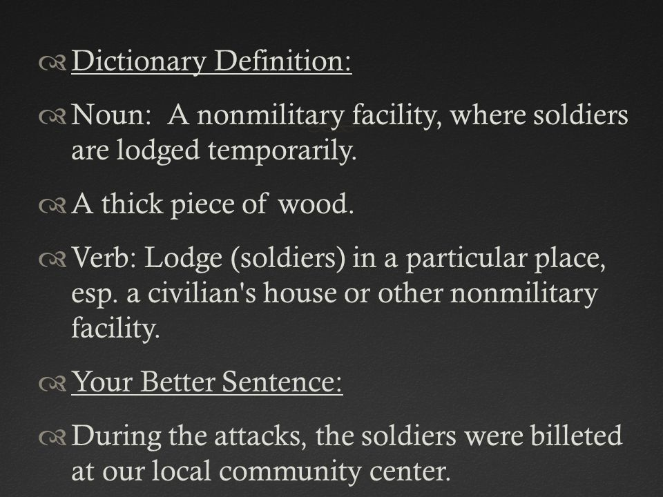  Dictionary Definition:  Noun: A nonmilitary facility, where soldiers are lodged temporarily.  A thick piece of wood.  Verb: Lodge (soldiers) in a