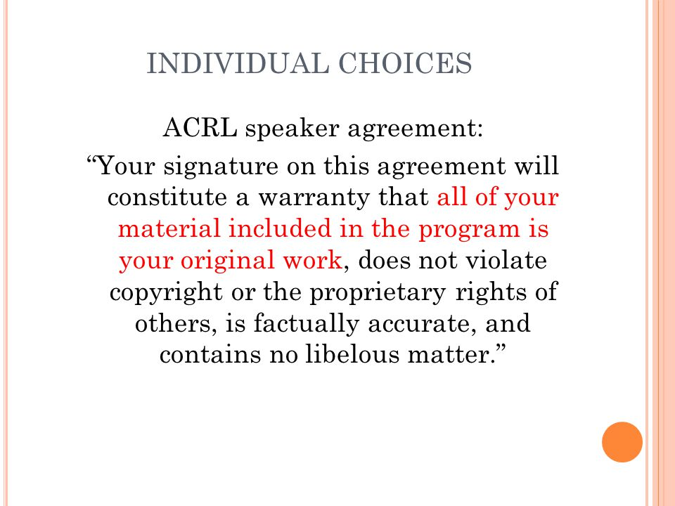 INDIVIDUAL CHOICES ACRL speaker agreement: Your signature on this agreement will constitute a warranty that all of your material included in the program is your original work, does not violate copyright or the proprietary rights of others, is factually accurate, and contains no libelous matter.