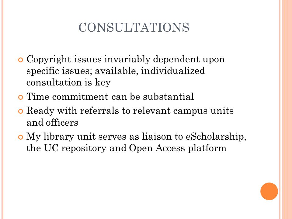 CONSULTATIONS Copyright issues invariably dependent upon specific issues; available, individualized consultation is key Time commitment can be substantial Ready with referrals to relevant campus units and officers My library unit serves as liaison to eScholarship, the UC repository and Open Access platform